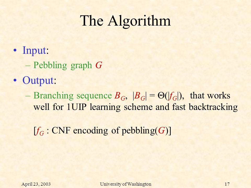 April 23, 2003University of Washington17 The Algorithm Input: –Pebbling graph G Output: –Branching sequence B G, |B G | =  (|f G |), that works well for 1UIP learning scheme and fast backtracking [f G : CNF encoding of pebbling(G)]