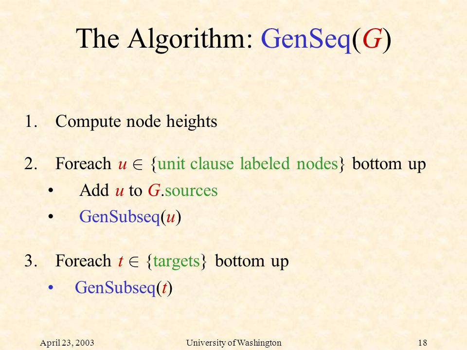 April 23, 2003University of Washington18 The Algorithm: GenSeq(G) 1.Compute node heights 2.Foreach u 2 {unit clause labeled nodes} bottom up Add u to G.sources GenSubseq(u) 3.Foreach t 2 {targets} bottom up GenSubseq(t)