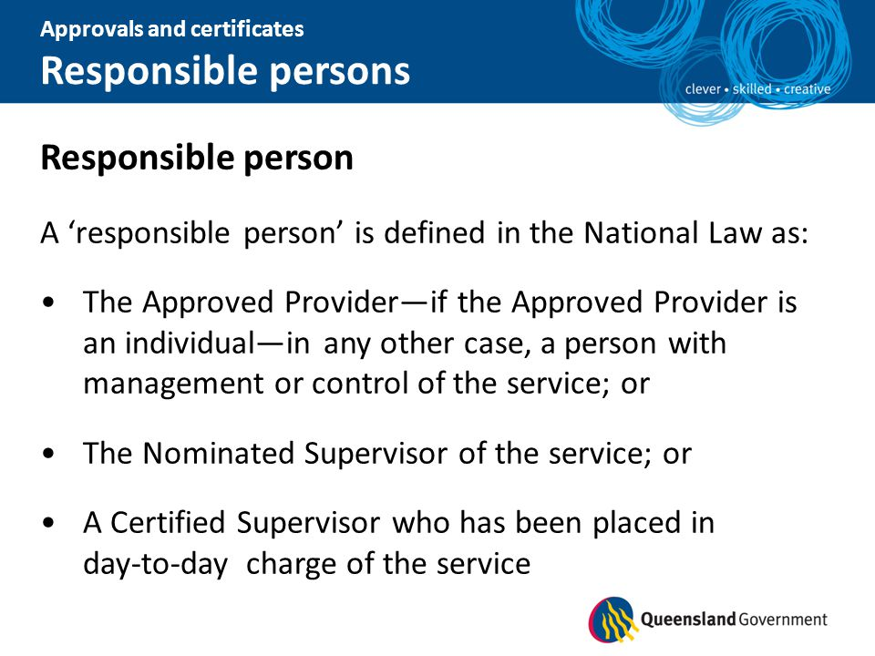 Responsible person A 'responsible person' is defined in the National Law as: The Approved Provider—if the Approved Provider is an individual—in any ot