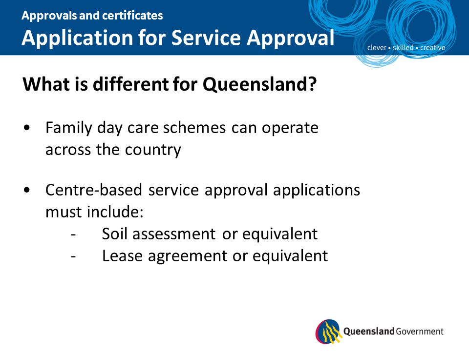Approvals and certificates Application for Service Approval What is different for Queensland? Family day care schemes can operate across the country C