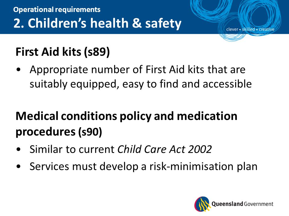 Operational requirements 2. Children's health & safety First Aid kits (s89) Appropriate number of First Aid kits that are suitably equipped, easy to f