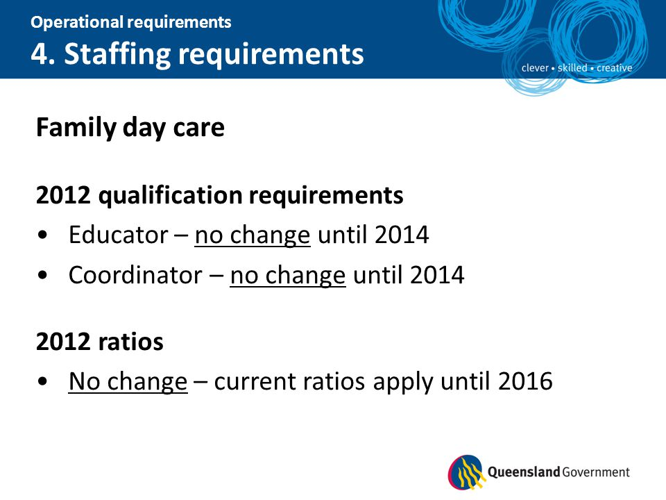 Operational requirements 4. Staffing requirements Family day care 2012 qualification requirements Educator – no change until 2014 Coordinator – no cha