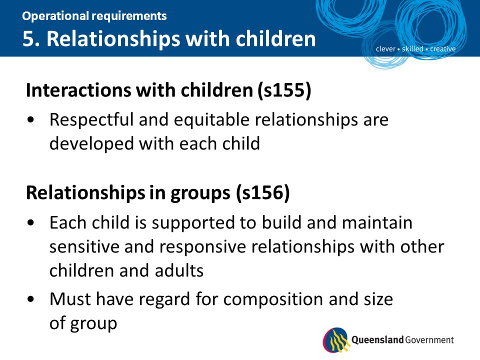 Operational requirements 5. Relationships with children Interactions with children (s155) Respectful and equitable relationships are developed with ea