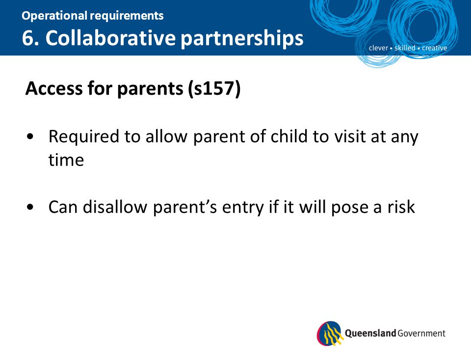 Operational requirements 6. Collaborative partnerships Access for parents (s157) Required to allow parent of child to visit at any time Can disallow p