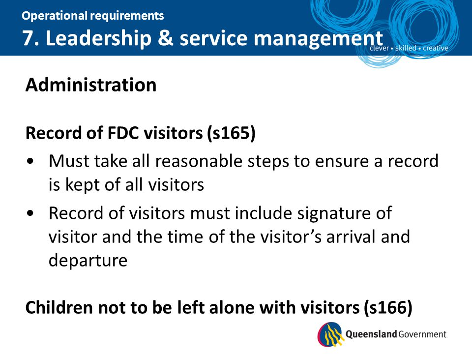 Operational requirements 7. Leadership & service management Administration Record of FDC visitors (s165) Must take all reasonable steps to ensure a re