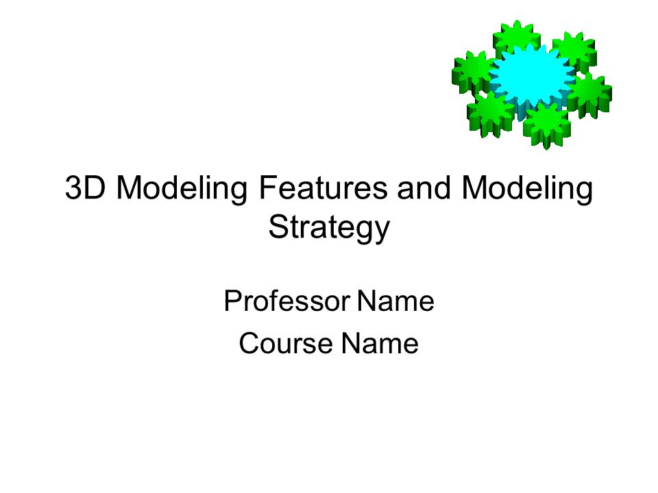 3D Modeling Features and Modeling Strategy Professor Name Course Name