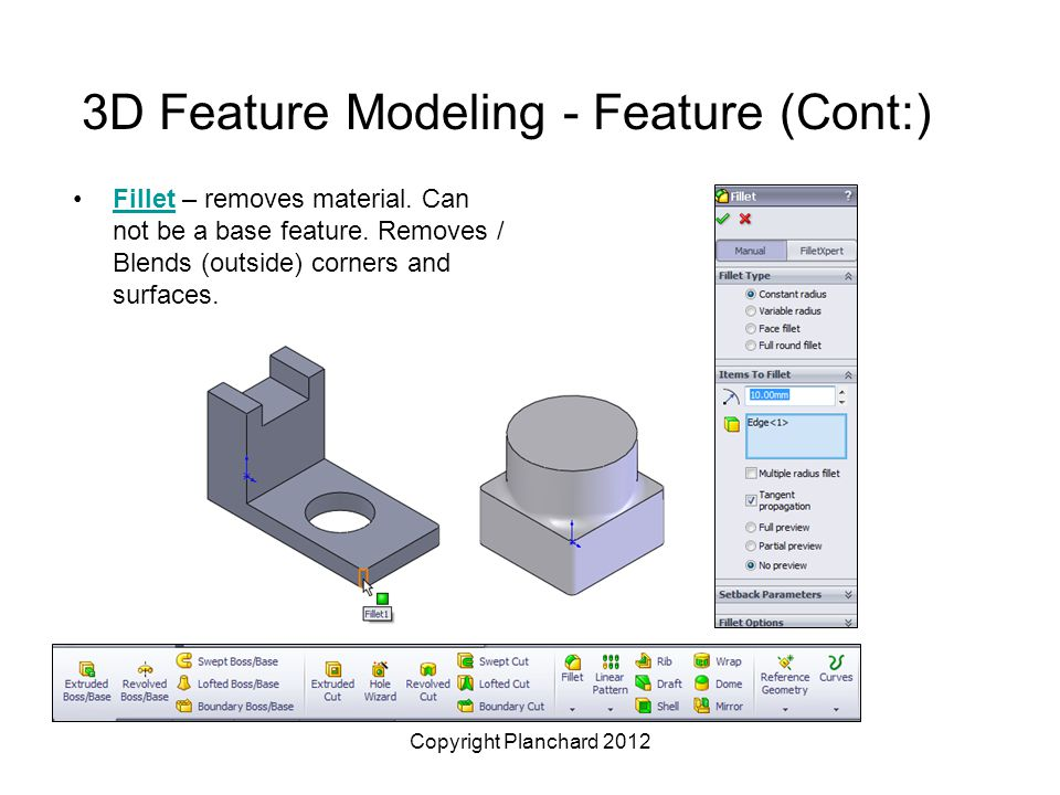 Copyright Planchard 2012 3D Feature Modeling - Feature (Cont:) Fillet – removes material.