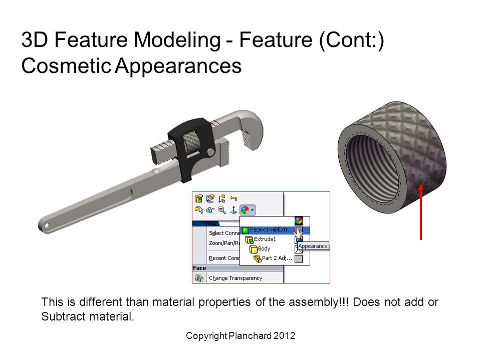 Copyright Planchard 2012 3D Feature Modeling - Feature (Cont:) Cosmetic Appearances This is different than material properties of the assembly!!.