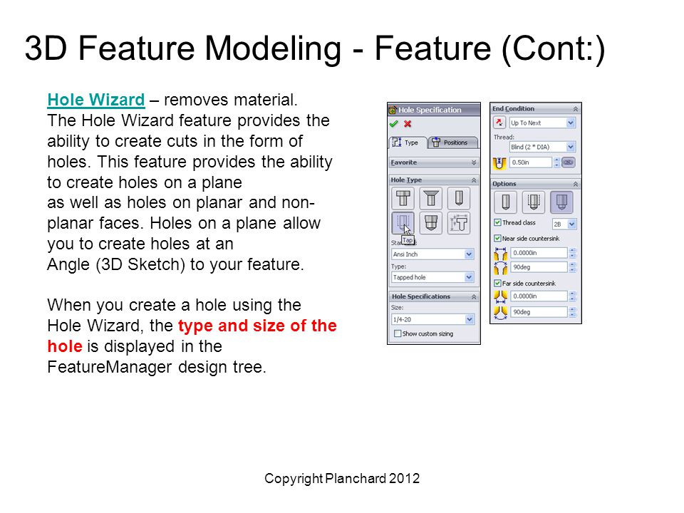 Copyright Planchard 2012 3D Feature Modeling - Feature (Cont:) Hole WizardHole Wizard – removes material. The Hole Wizard feature provides the ability
