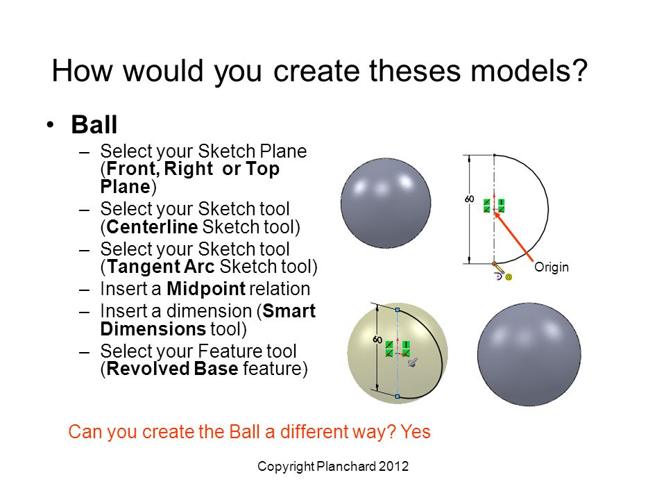 Copyright Planchard 2012 How would you create theses models? Ball –Select your Sketch Plane (Front, Right or Top Plane) –Select your Sketch tool (Cent