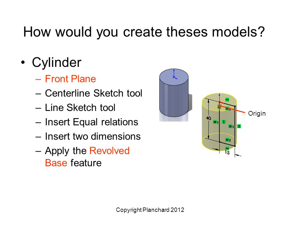 Copyright Planchard 2012 How would you create theses models? Cylinder –Front Plane –Centerline Sketch tool –Line Sketch tool –Insert Equal relations –