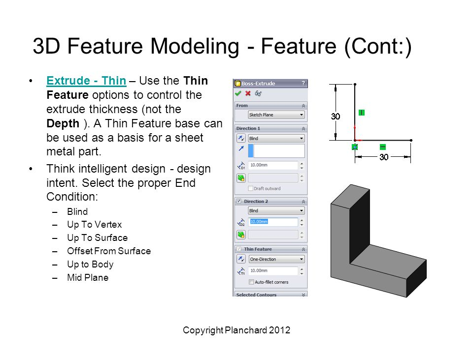 Copyright Planchard 2012 3D Feature Modeling - Feature (Cont:) Extrude - Thin – Use the Thin Feature options to control the extrude thickness (not the Depth ).