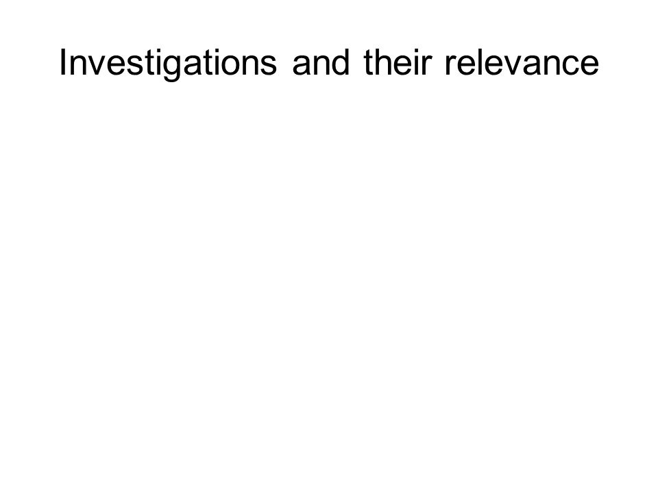 Investigations and their relevance