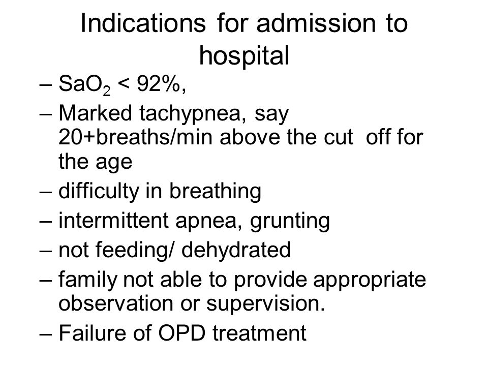 Indications for admission to hospital –SaO 2 < 92%, –Marked tachypnea, say 20+breaths/min above the cut off for the age –difficulty in breathing –intermittent apnea, grunting –not feeding/ dehydrated –family not able to provide appropriate observation or supervision.