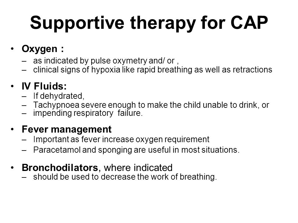 Supportive therapy for CAP Oxygen : –as indicated by pulse oxymetry and/ or, –clinical signs of hypoxia like rapid breathing as well as retractions IV Fluids: –If dehydrated, –Tachypnoea severe enough to make the child unable to drink, or –impending respiratory failure.