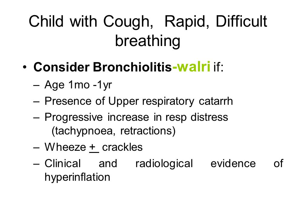 Child with Cough, Rapid, Difficult breathing Consider Bronchiolitis -walri if: –Age 1mo -1yr –Presence of Upper respiratory catarrh –Progressive increase in resp distress (tachypnoea, retractions) –Wheeze + crackles –Clinical and radiological evidence of hyperinflation