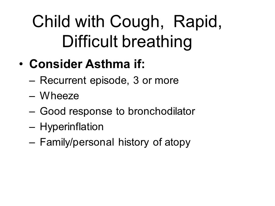 Child with Cough, Rapid, Difficult breathing Consider Asthma if: –Recurrent episode, 3 or more –Wheeze –Good response to bronchodilator –Hyperinflatio