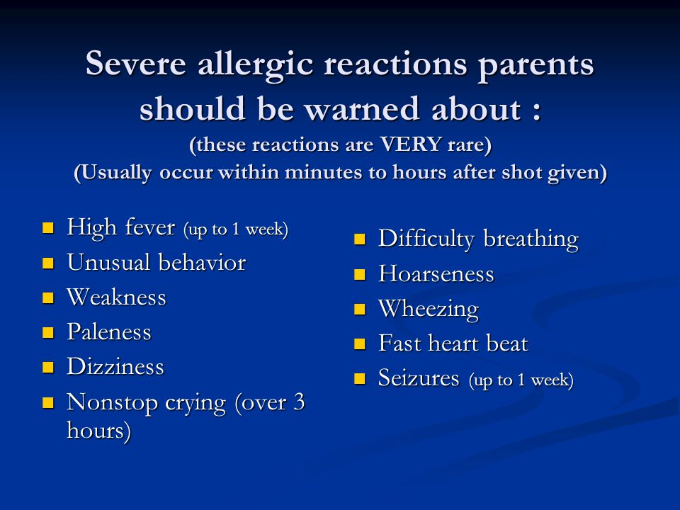 Severe allergic reactions parents should be warned about : (these reactions are VERY rare) (Usually occur within minutes to hours after shot given) Hi