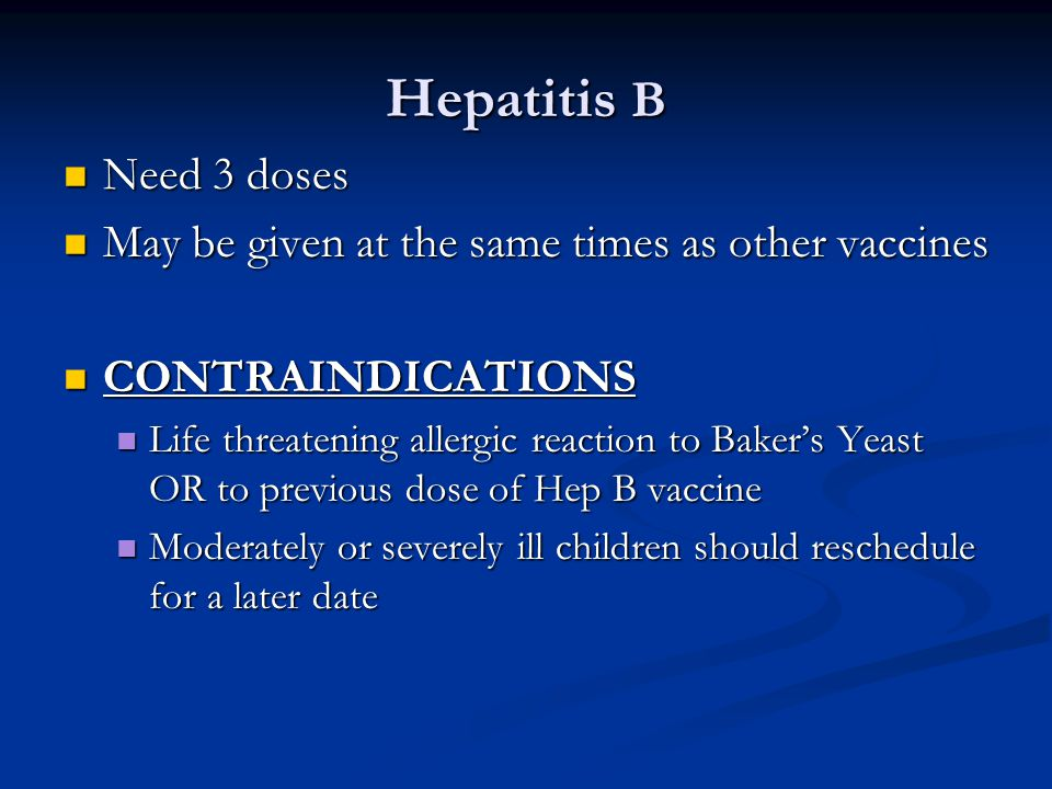 Hepatitis B Need 3 doses Need 3 doses May be given at the same times as other vaccines May be given at the same times as other vaccines CONTRAINDICATI