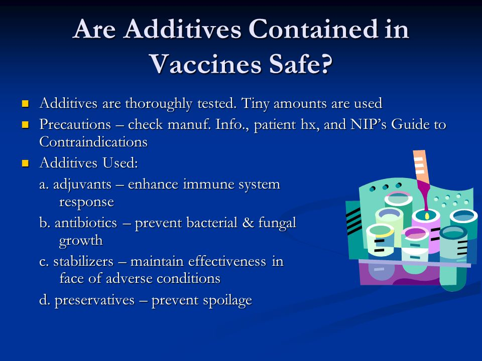Are Additives Contained in Vaccines Safe? Additives are thoroughly tested. Tiny amounts are used Additives are thoroughly tested. Tiny amounts are use