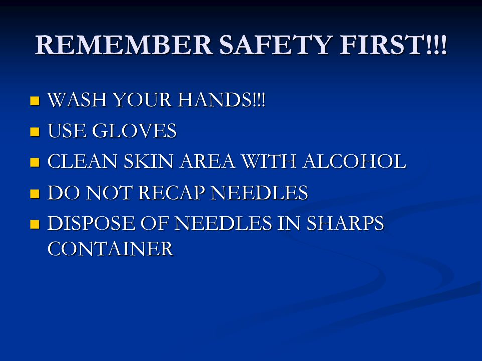 REMEMBER SAFETY FIRST!!! WASH YOUR HANDS!!! WASH YOUR HANDS!!! USE GLOVES USE GLOVES CLEAN SKIN AREA WITH ALCOHOL CLEAN SKIN AREA WITH ALCOHOL DO NOT