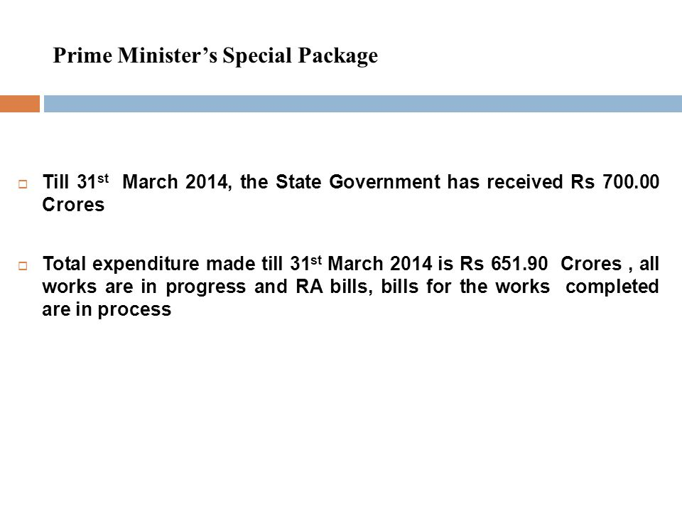 Prime Minister's Special Package  Till 31 st March 2014, the State Government has received Rs 700.00 Crores  Total expenditure made till 31 st March 2014 is Rs 651.90 Crores, all works are in progress and RA bills, bills for the works completed are in process