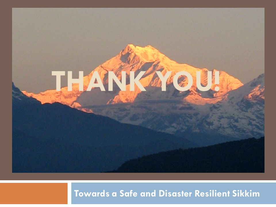 THANK YOU! Towards a Safe and Disaster Resilient Sikkim