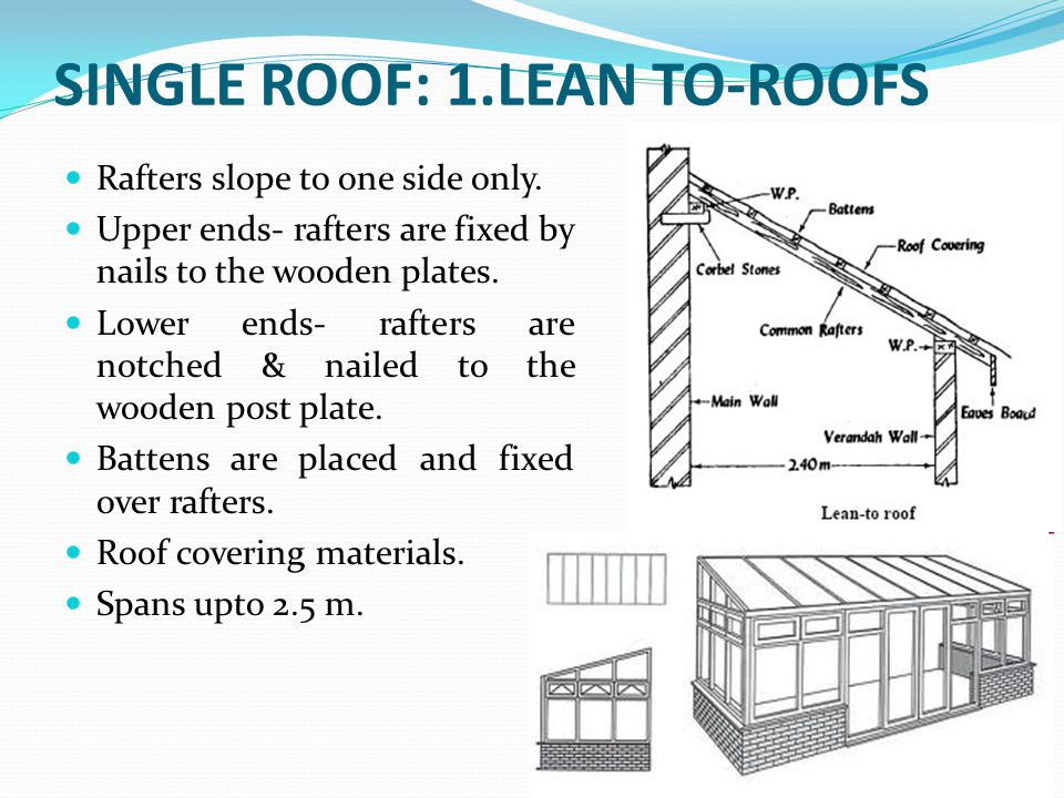 SINGLE ROOF: 1.LEAN TO-ROOFS Rafters slope to one side only. Upper ends- rafters are fixed by nails to the wooden plates. Lower ends- rafters are notc