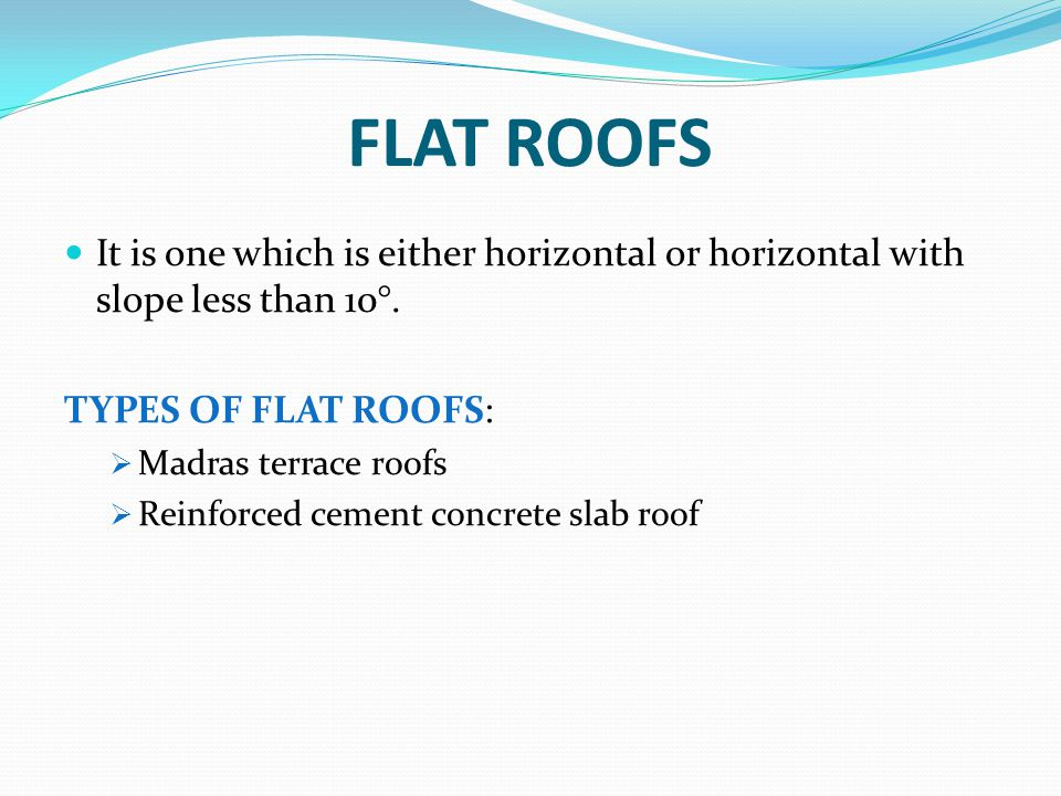 FLAT ROOFS It is one which is either horizontal or horizontal with slope less than 10°. TYPES OF FLAT ROOFS:  Madras terrace roofs  Reinforced cemen