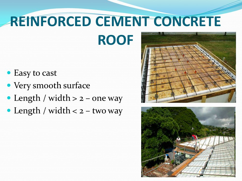 REINFORCED CEMENT CONCRETE ROOF Easy to cast Very smooth surface Length / width > 2 – one way Length / width < 2 – two way