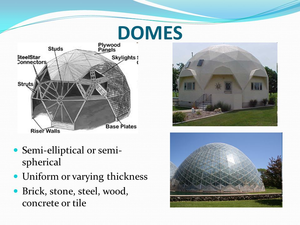 DOMES Semi-elliptical or semi- spherical Uniform or varying thickness Brick, stone, steel, wood, concrete or tile
