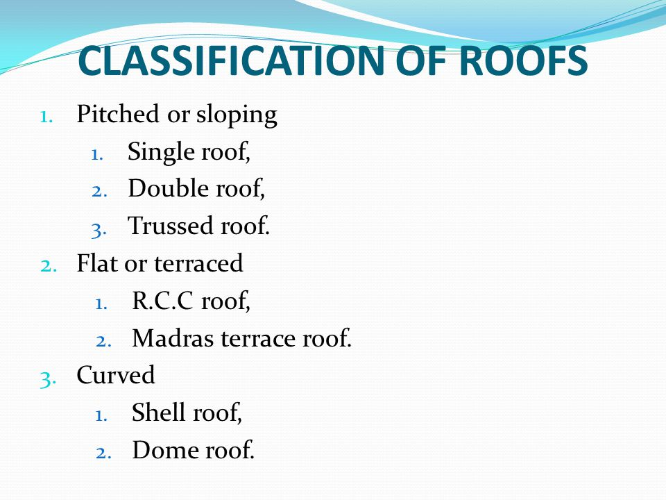 CLASSIFICATION OF ROOFS 1. Pitched or sloping 1. Single roof, 2. Double roof, 3. Trussed roof. 2. Flat or terraced 1. R.C.C roof, 2. Madras terrace ro