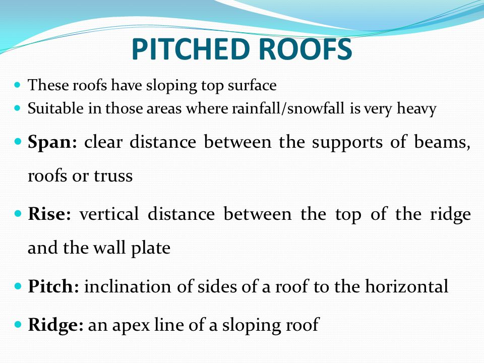 PITCHED ROOFS These roofs have sloping top surface Suitable in those areas where rainfall/snowfall is very heavy Span: clear distance between the supp
