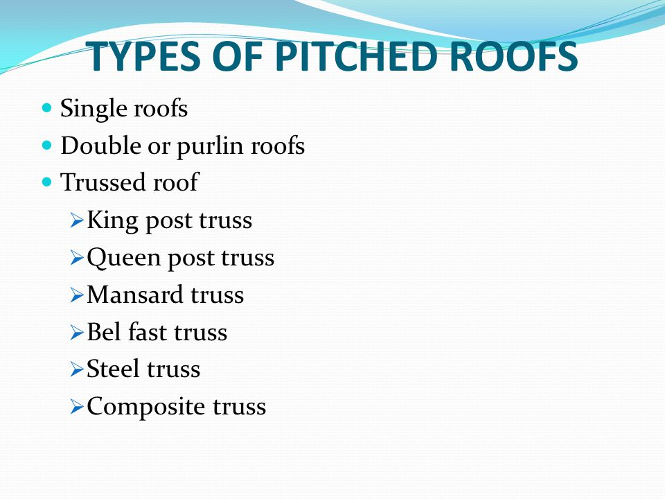 TYPES OF PITCHED ROOFS Single roofs Double or purlin roofs Trussed roof  King post truss  Queen post truss  Mansard truss  Bel fast truss  Steel
