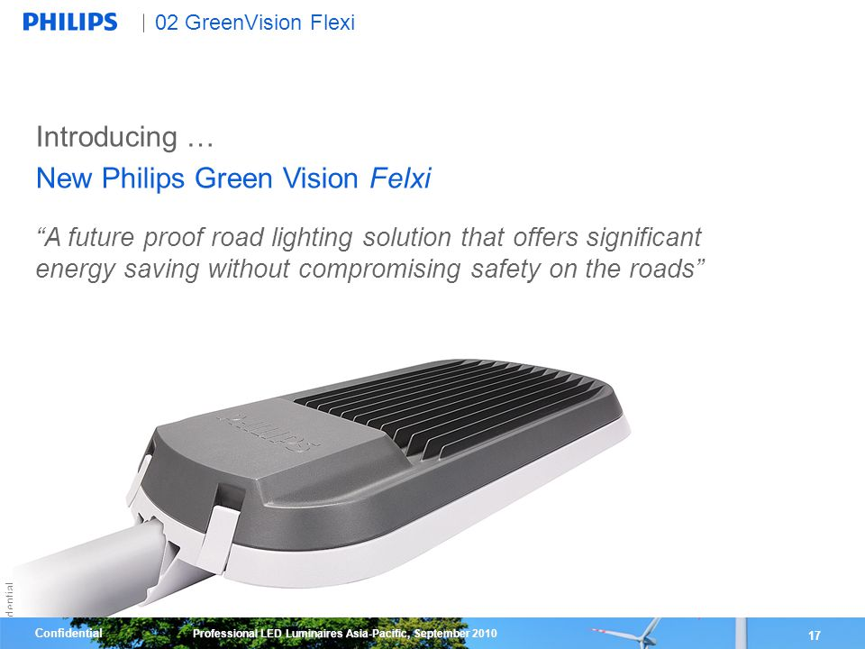 Confidential 17 Confidential Professional LED Luminaires Asia-Pacific, September 2010 02 GreenVision Flexi 17 A future proof road lighting solution that offers significant energy saving without compromising safety on the roads Introducing … New Philips Green Vision Felxi