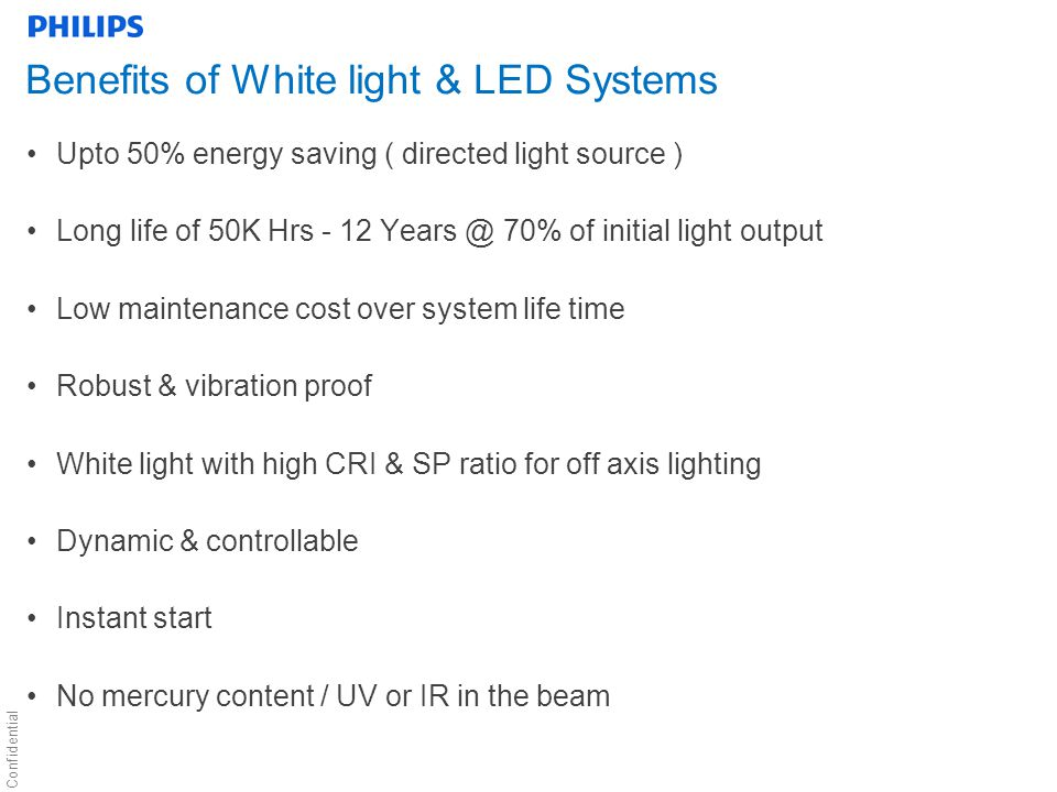 Confidential Benefits of White light & LED Systems Upto 50% energy saving ( directed light source ) Long life of 50K Hrs - 12 Years @ 70% of initial light output Low maintenance cost over system life time Robust & vibration proof White light with high CRI & SP ratio for off axis lighting Dynamic & controllable Instant start No mercury content / UV or IR in the beam