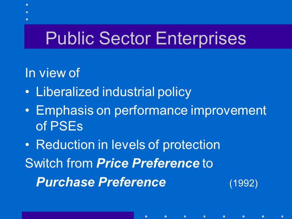 Public Sector Enterprises In view of Liberalized industrial policy Emphasis on performance improvement of PSEs Reduction in levels of protection Switc