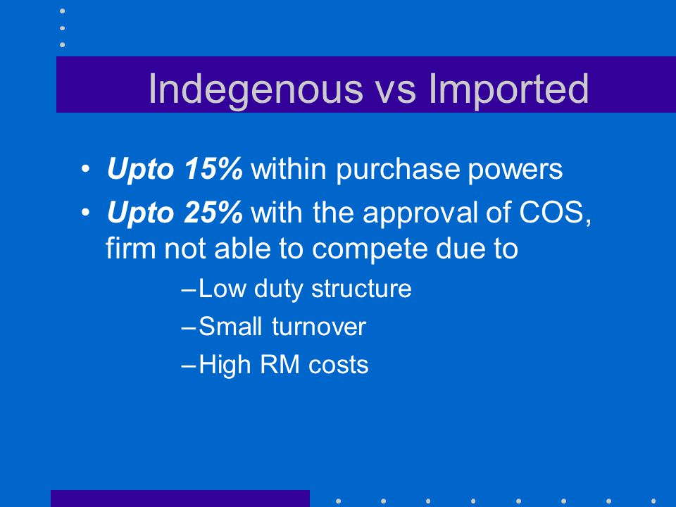 Indegenous vs Imported Upto 15% within purchase powers Upto 25% with the approval of COS, firm not able to compete due to –Low duty structure –Small t