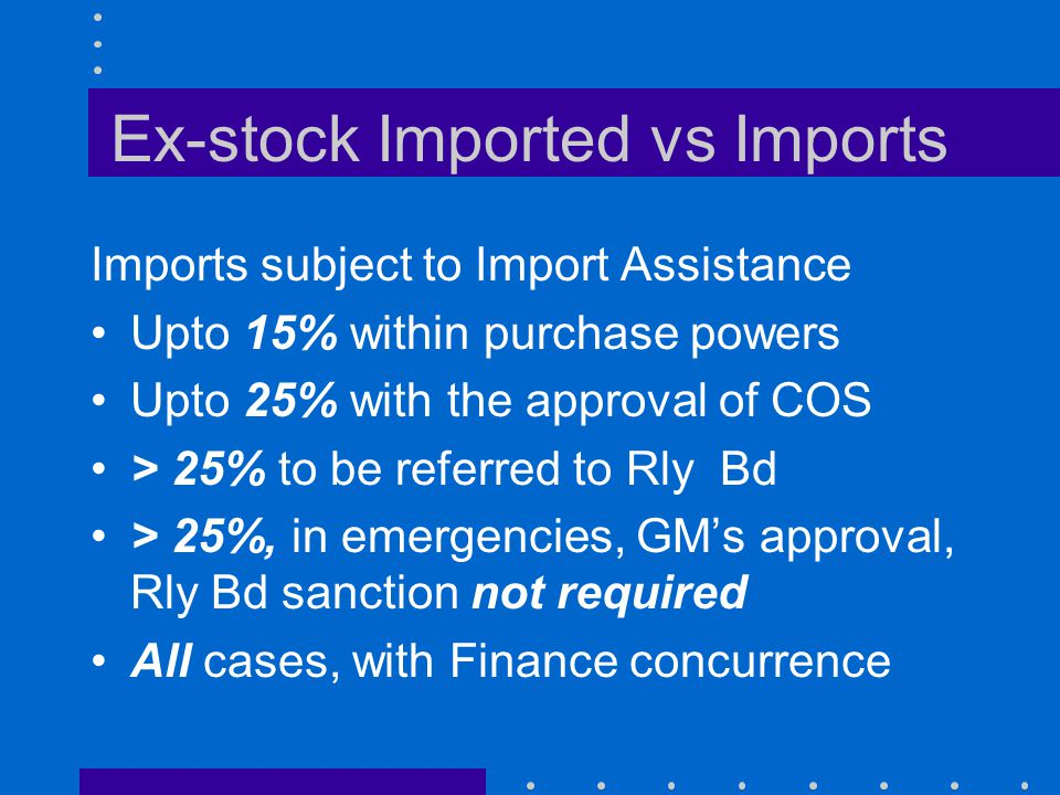 Ex-stock Imported vs Imports Imports subject to Import Assistance Upto 15% within purchase powers Upto 25% with the approval of COS > 25% to be referr