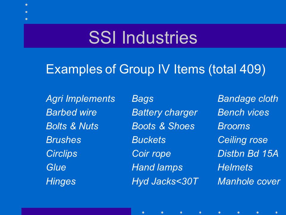 SSI Industries Examples of Group IV Items (total 409) Agri ImplementsBagsBandage cloth Barbed wireBattery chargerBench vices Bolts & NutsBoots & Shoes