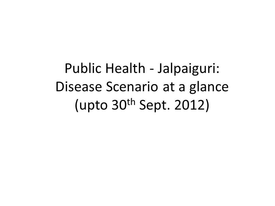 Public Health - Jalpaiguri: Disease Scenario at a glance (upto 30 th Sept. 2012)