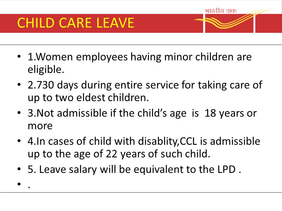 CHILD CARE LEAVE 1.Women employees having minor children are eligible. 2.730 days during entire service for taking care of up to two eldest children.