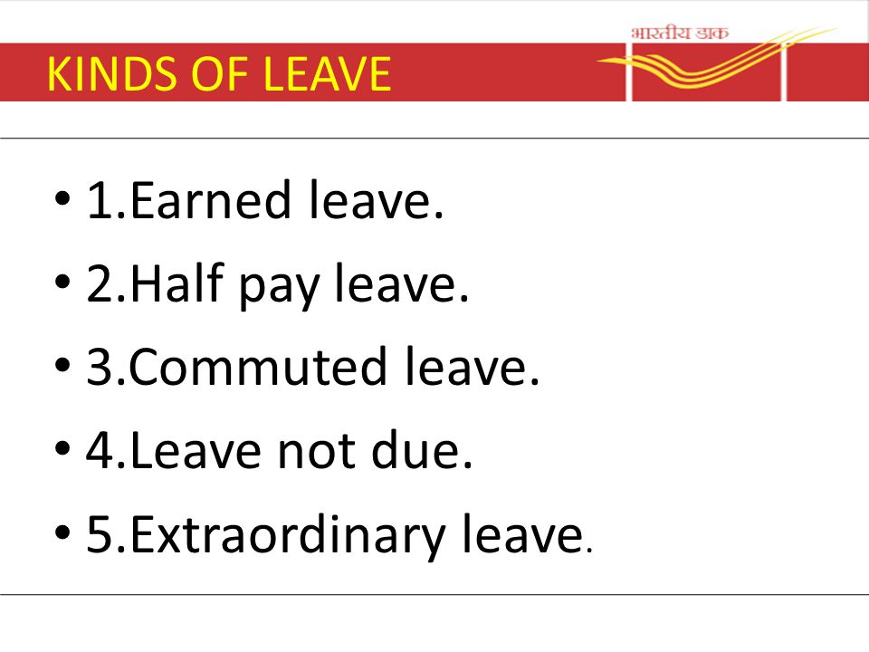 KINDS OF LEAVE 1.Earned leave. 2.Half pay leave. 3.Commuted leave. 4.Leave not due. 5.Extraordinary leave.