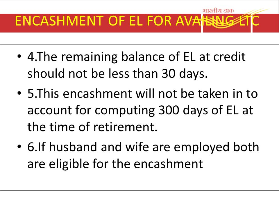 ENCASHMENT OF EL FOR AVAILING LTC 4.The remaining balance of EL at credit should not be less than 30 days. 5.This encashment will not be taken in to a
