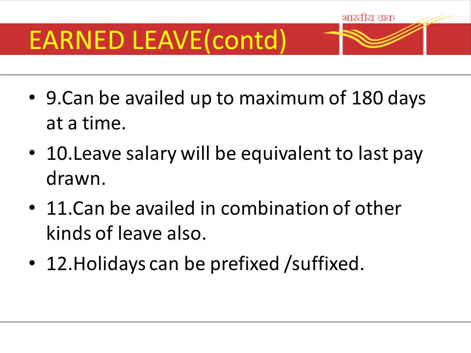 EARNED LEAVE(contd) 9.Can be availed up to maximum of 180 days at a time. 10.Leave salary will be equivalent to last pay drawn. 11.Can be availed in c