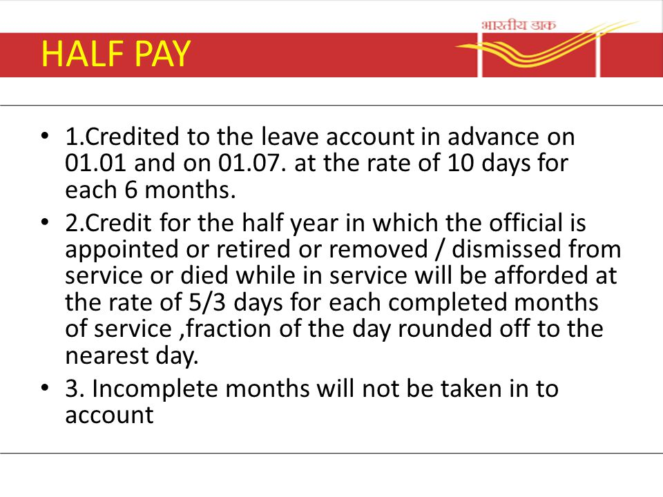 HALF PAY 1.Credited to the leave account in advance on 01.01 and on 01.07. at the rate of 10 days for each 6 months. 2.Credit for the half year in whi