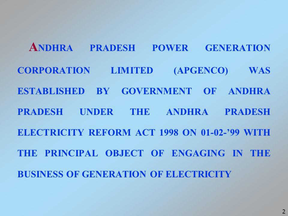 2 A NDHRA PRADESH POWER GENERATION CORPORATION LIMITED (APGENCO) WAS ESTABLISHED BY GOVERNMENT OF ANDHRA PRADESH UNDER THE ANDHRA PRADESH ELECTRICITY REFORM ACT 1998 ON 01-02-'99 WITH THE PRINCIPAL OBJECT OF ENGAGING IN THE BUSINESS OF GENERATION OF ELECTRICITY