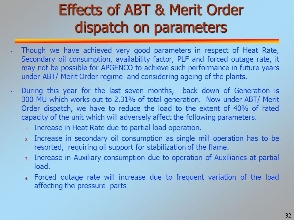 32 Effects of ABT & Merit Order dispatch on parameters  Though we have achieved very good parameters in respect of Heat Rate, Secondary oil consumption, availability factor, PLF and forced outage rate, it may not be possible for APGENCO to achieve such performance in future years under ABT/ Merit Order regime and considering ageing of the plants.