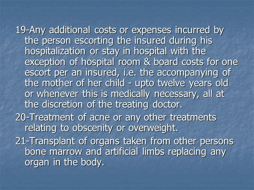 19-Any additional costs or expenses incurred by the person escorting the insured during his hospitalization or stay in hospital with the exception of hospital room & board costs for one escort per an insured, i.e.