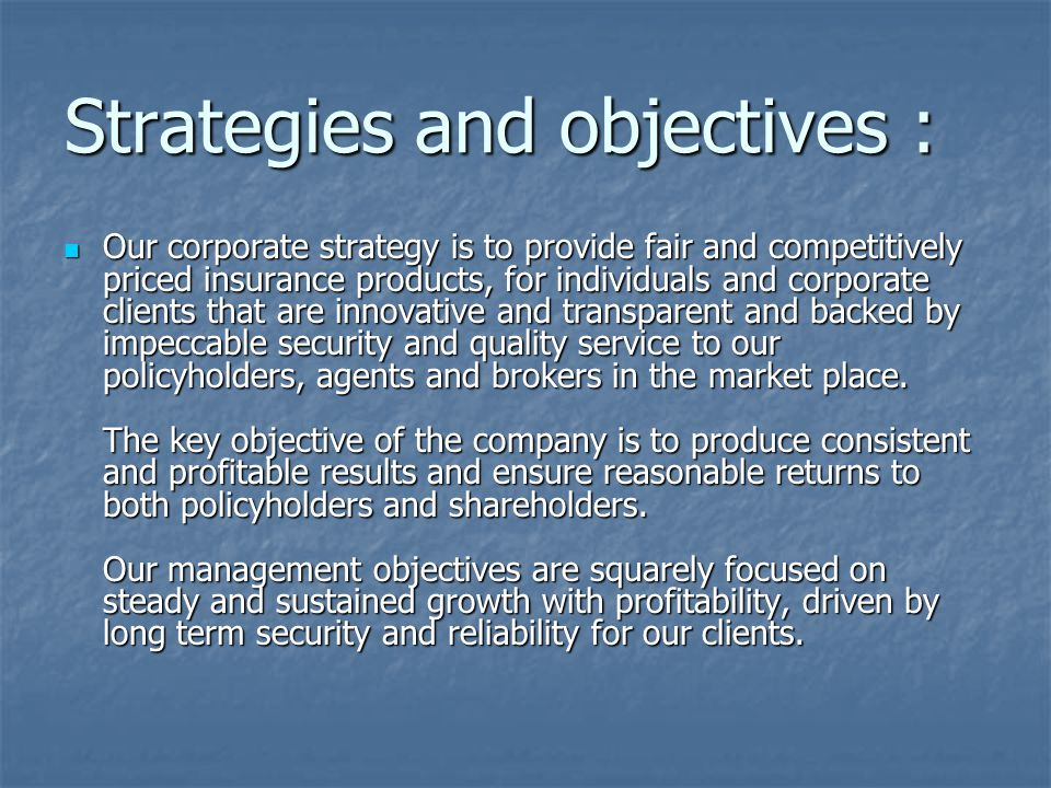 Strategies and objectives : Our corporate strategy is to provide fair and competitively priced insurance products, for individuals and corporate clients that are innovative and transparent and backed by impeccable security and quality service to our policyholders, agents and brokers in the market place.